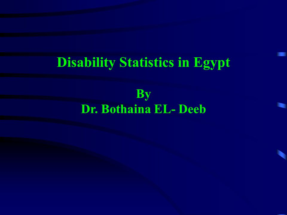 Disability Statistics in Egypt By Dr. Bothaina EL- Deeb