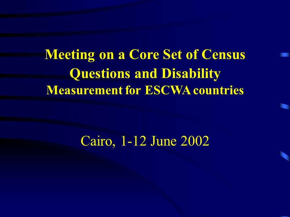 Meeting on a Core Set of Census Questions and Disability Measurement for ESCWA countries Cairo, 1-12 June 2002