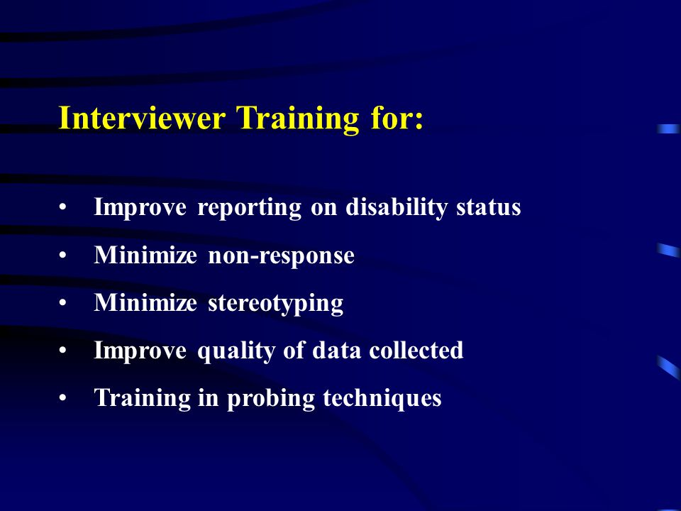 Interviewer Training for: Improve reporting on disability status Minimize non-response Minimize stereotyping Improve quality of data collected Trainin
