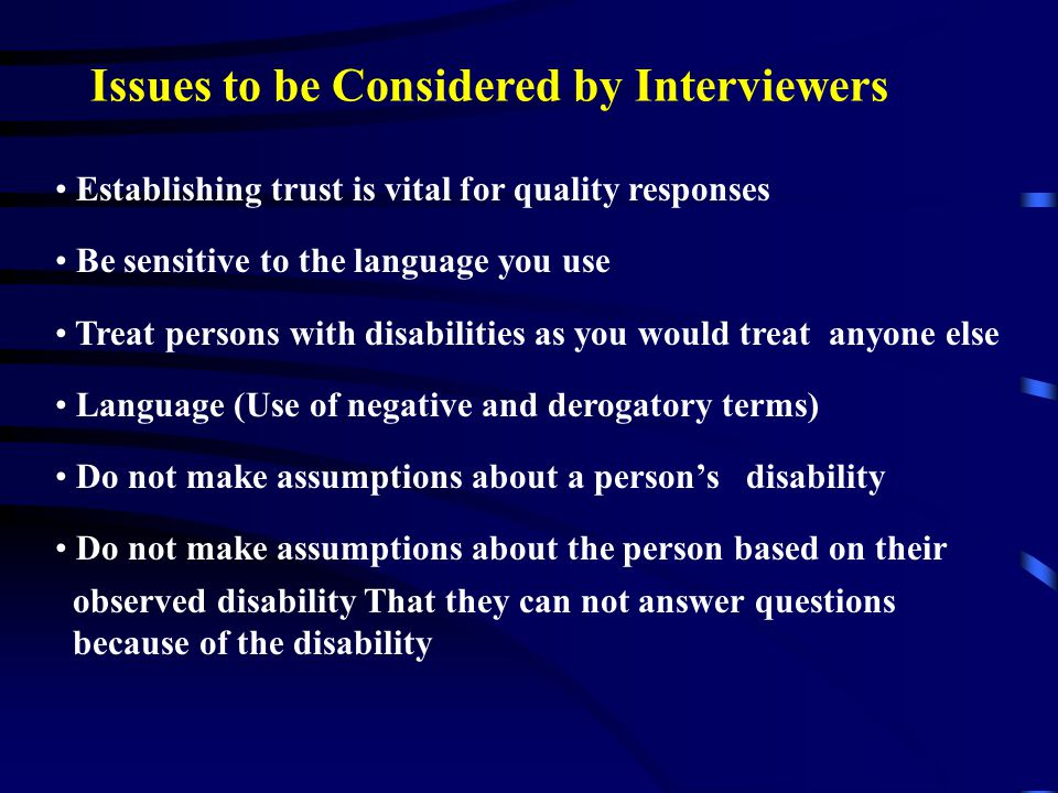 Issues to be Considered by Interviewers Establishing trust is vital for quality responses Be sensitive to the language you use Treat persons with disa