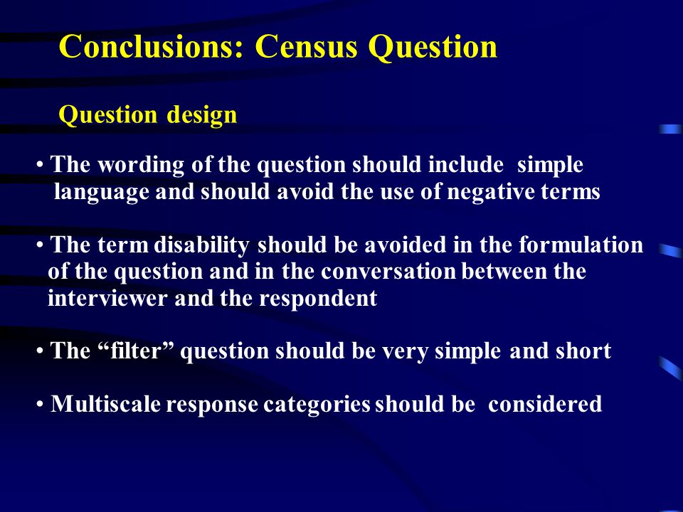 Conclusions: Census Question Question design The wording of the question should include simple language and should avoid the use of negative terms The