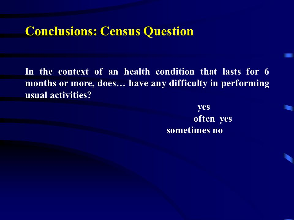 Conclusions: Census Question In the context of an health condition that lasts for 6 months or more, does… have any difficulty in performing usual acti