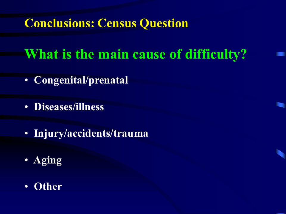 What is the main cause of difficulty? Congenital/prenatal Diseases/illness Injury/accidents/trauma Aging Other Conclusions: Census Question