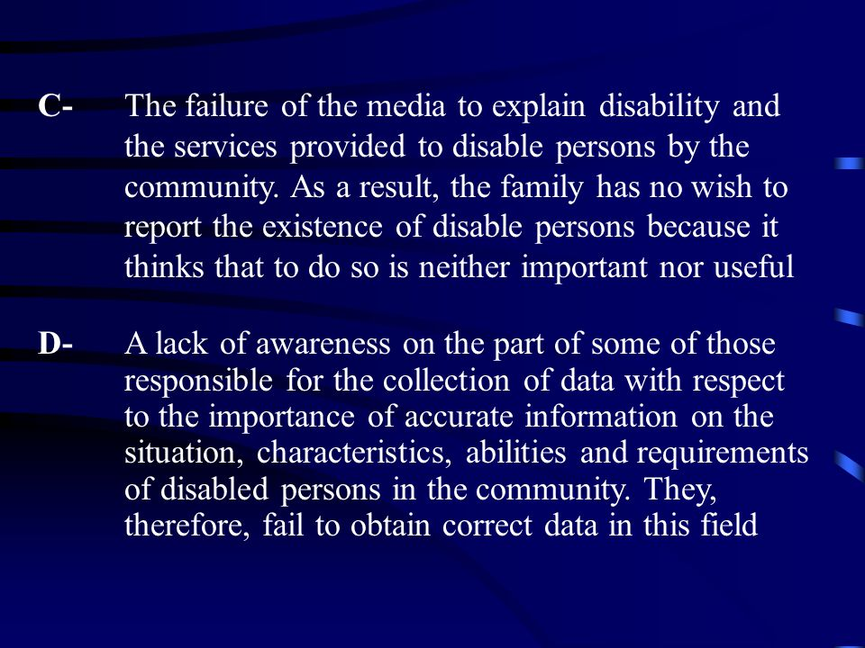 C- The failure of the media to explain disability and the services provided to disable persons by the community. As a result, the family has no wish t