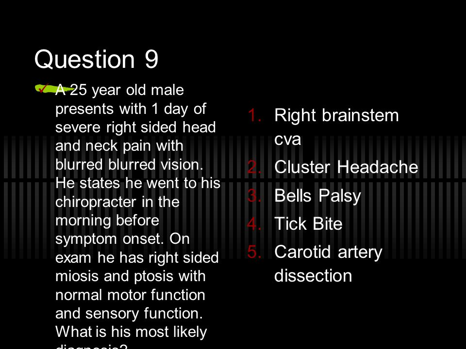 Question 9 A 25 year old male presents with 1 day of severe right sided head and neck pain with blurred blurred vision. He states he went to his chiro