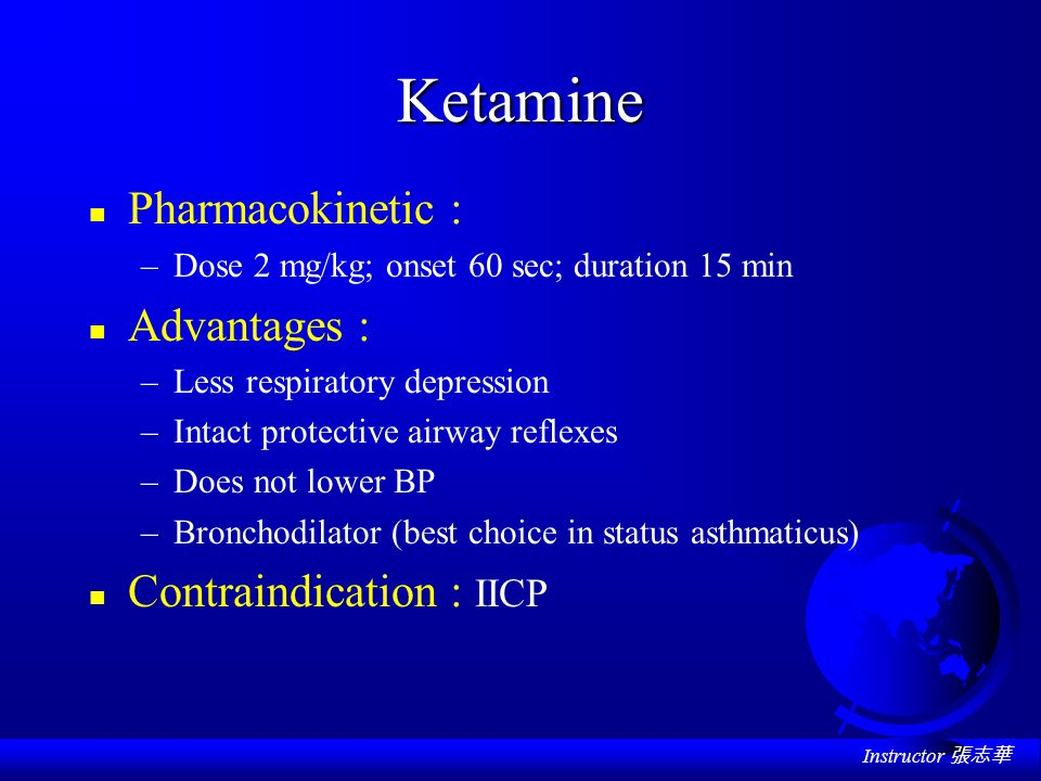 Instructor 張志華 Ketamine n Pharmacokinetic : –Dose 2 mg/kg; onset 60 sec; duration 15 min n Advantages : –Less respiratory depression –Intact protective airway reflexes –Does not lower BP –Bronchodilator (best choice in status asthmaticus) n Contraindication : IICP