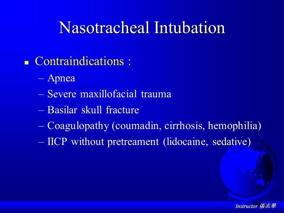 Instructor 張志華 Nasotracheal Intubation n Contraindications : –Apnea –Severe maxillofacial trauma –Basilar skull fracture –Coagulopathy (coumadin, cirrhosis, hemophilia) –IICP without pretreament (lidocaine, sedative)