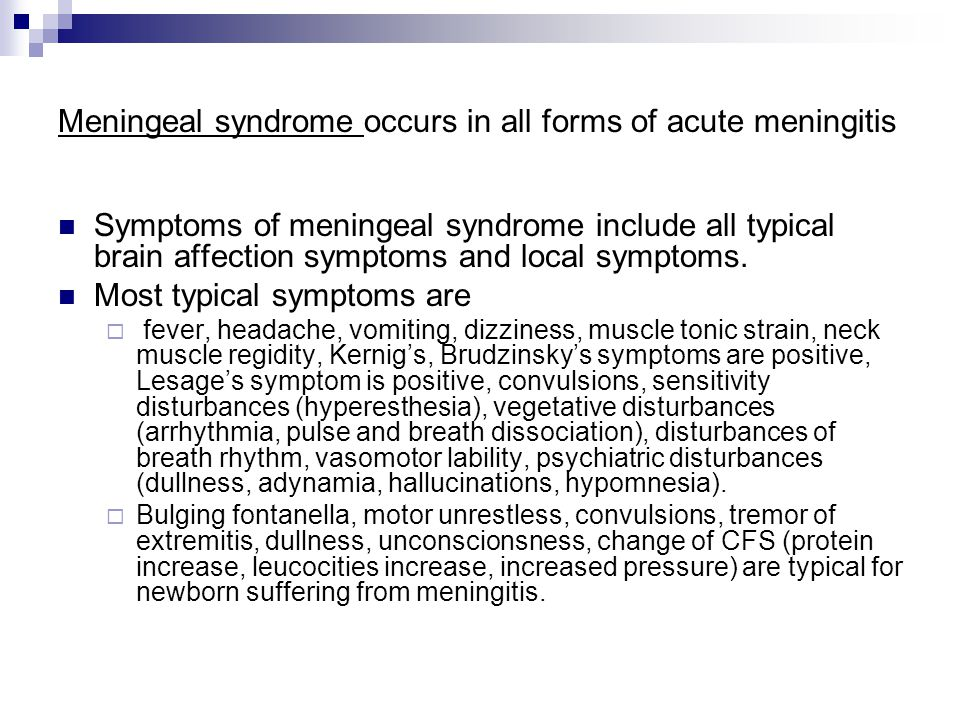 Meningeal syndrome occurs in all forms of acute meningitis Symptoms of meningeal syndrome include all typical brain affection symptoms and local symptoms.