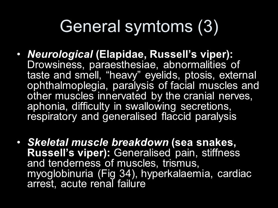 General symtoms (3) Neurological (Elapidae, Russell's viper): Drowsiness, paraesthesiae, abnormalities of taste and smell, heavy eyelids, ptosis, external ophthalmoplegia, paralysis of facial muscles and other muscles innervated by the cranial nerves, aphonia, difficulty in swallowing secretions, respiratory and generalised flaccid paralysis Skeletal muscle breakdown (sea snakes, Russell's viper): Generalised pain, stiffness and tenderness of muscles, trismus, myoglobinuria (Fig 34), hyperkalaemia, cardiac arrest, acute renal failure
