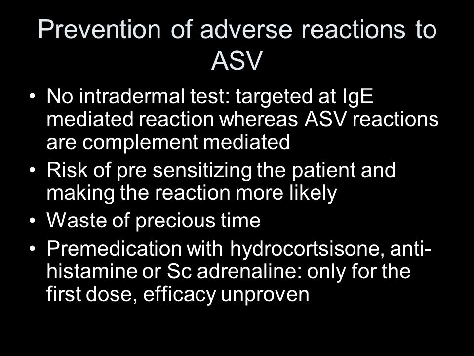 Prevention of adverse reactions to ASV No intradermal test: targeted at IgE mediated reaction whereas ASV reactions are complement mediated Risk of pre sensitizing the patient and making the reaction more likely Waste of precious time Premedication with hydrocortsisone, anti- histamine or Sc adrenaline: only for the first dose, efficacy unproven