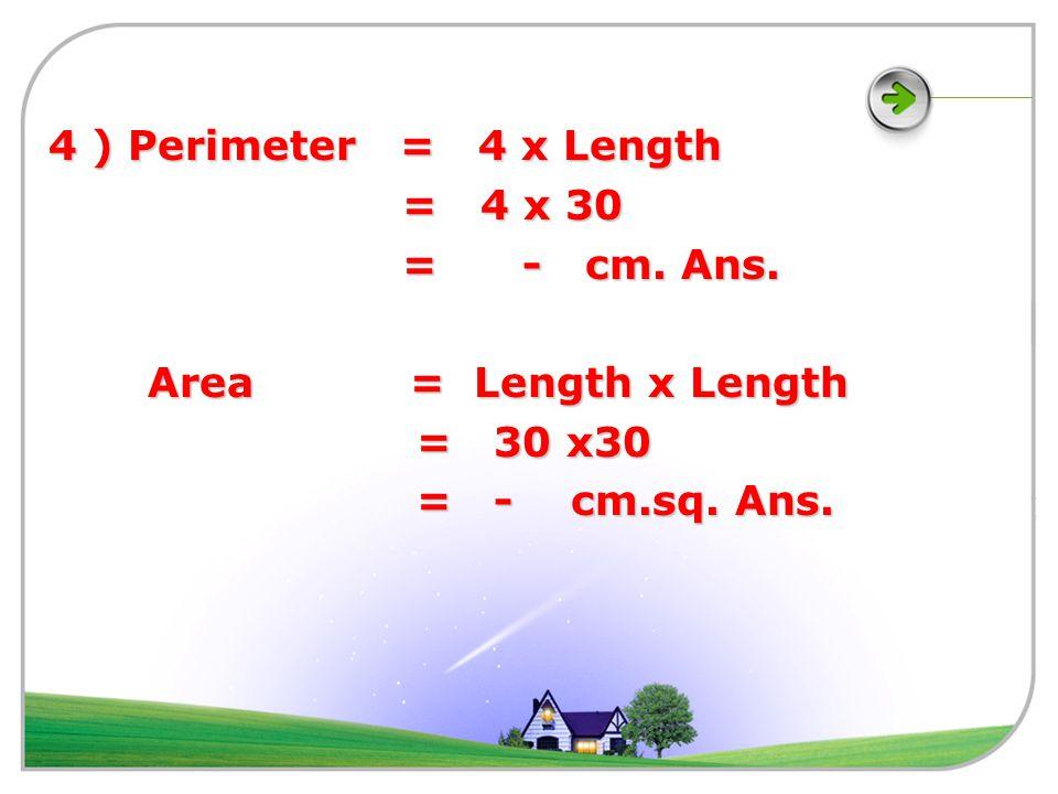 3 *) Perimeter = 4 x Length = 4 x 20 = 4 x 20 = - cm. Ans. = - cm. Ans. Area = Length x Length Area = Length x Length = 20 x 20 = 20 x 20 = - cm.sq. A
