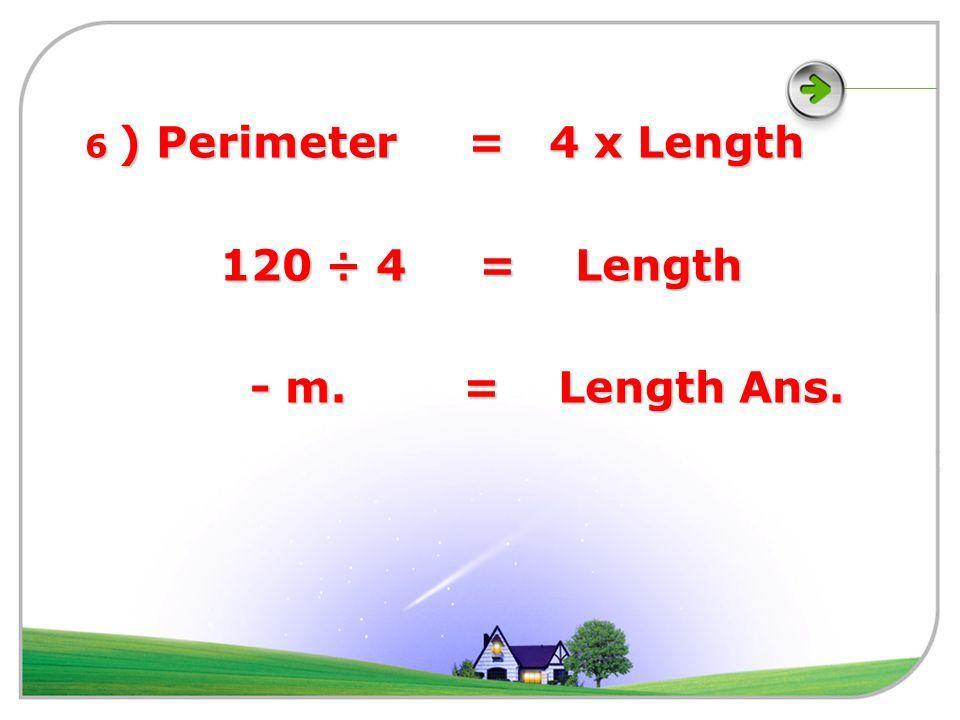 4) Area = Length x Length 64 = - x - 64 = - x - Length = - m. Length = - m. 5 ) Perimeter = 56 2 times = 56 x 2 2 times = 56 x 2 = - m. = - m.