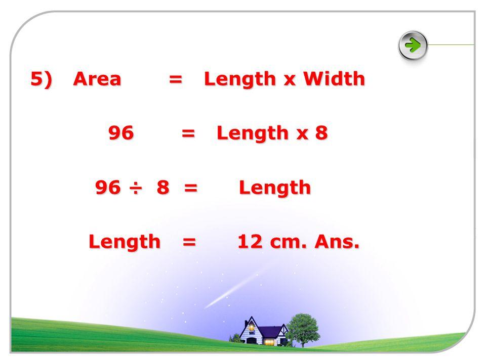 5) Area = Length x Width 96 = Length x 8 96 = Length x 8 96 ÷ 8 = Length 96 ÷ 8 = Length Length = 12 cm.