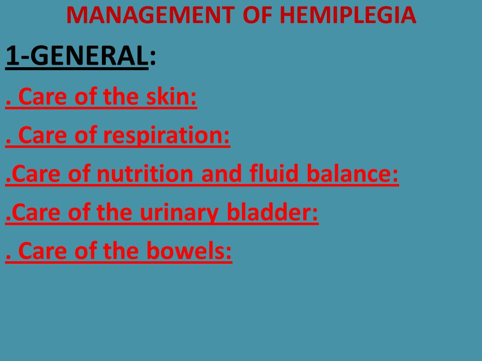 MANAGEMENT OF HEMIPLEGIA 1-GENERAL:. Care of the skin:. Care of respiration:.Care of nutrition and fluid balance:.Care of the urinary bladder:. Care o