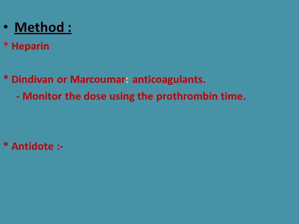Method : * Heparin * Dindivan or Marcoumar: anticoagulants. - Monitor the dose using the prothrombin time. * Antidote :-