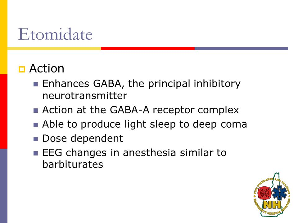 Etomidate  Action Enhances GABA, the principal inhibitory neurotransmitter Action at the GABA-A receptor complex Able to produce light sleep to deep coma Dose dependent EEG changes in anesthesia similar to barbiturates