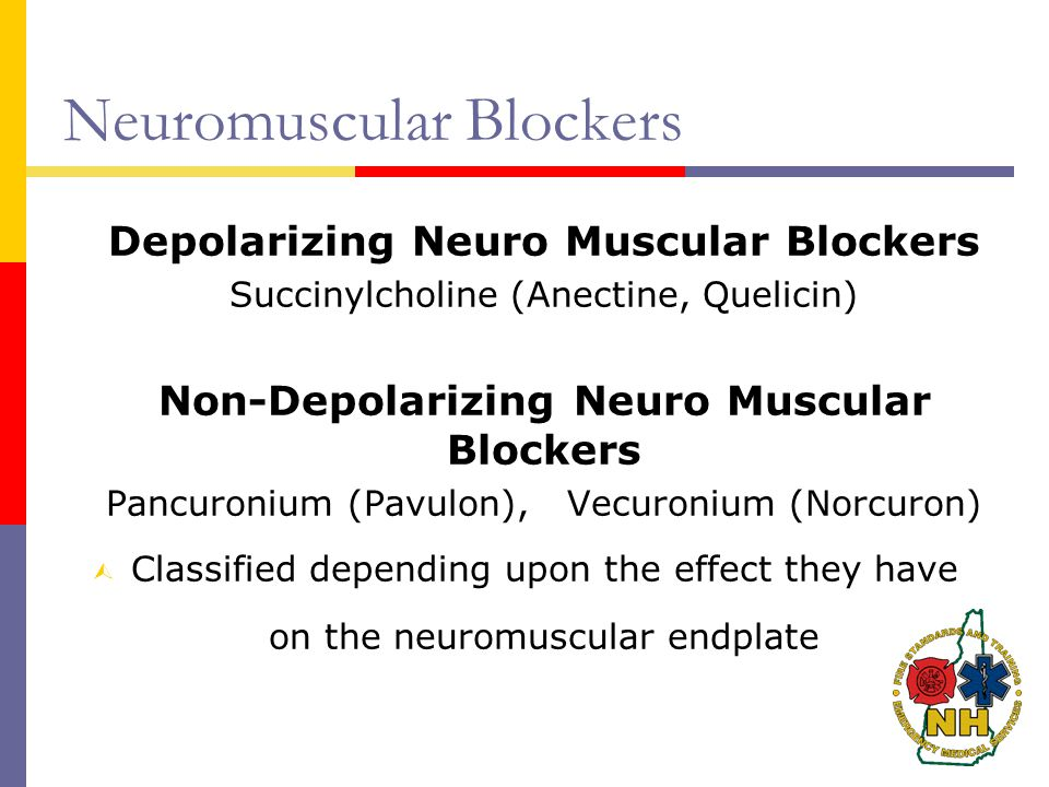 Neuromuscular Blockers Depolarizing Neuro Muscular Blockers Succinylcholine (Anectine, Quelicin) Non-Depolarizing Neuro Muscular Blockers Pancuronium (Pavulon), Vecuronium (Norcuron) Ù Classified depending upon the effect they have on the neuromuscular endplate