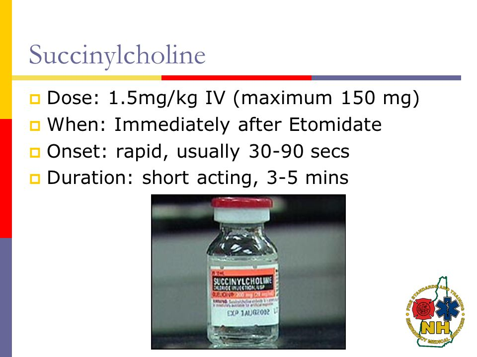 Succinylcholine  Dose: 1.5mg/kg IV (maximum 150 mg)  When: Immediately after Etomidate  Onset: rapid, usually 30-90 secs  Duration: short acting, 3-5 mins