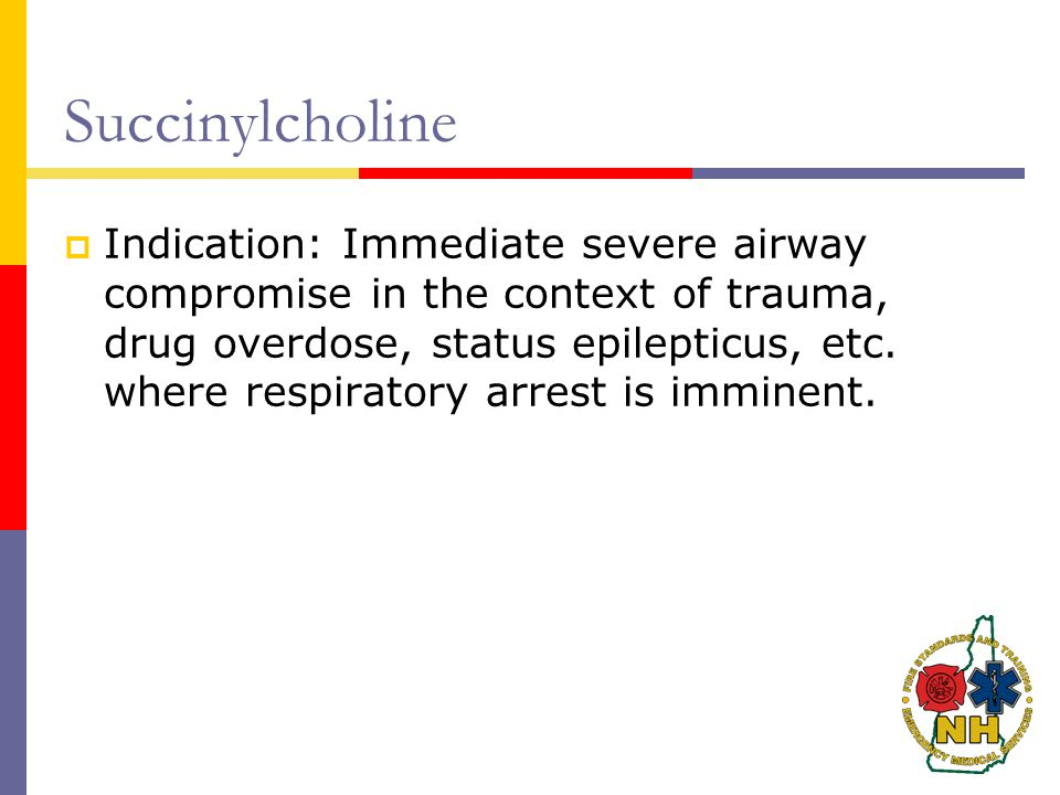 Succinylcholine  Indication: Immediate severe airway compromise in the context of trauma, drug overdose, status epilepticus, etc.