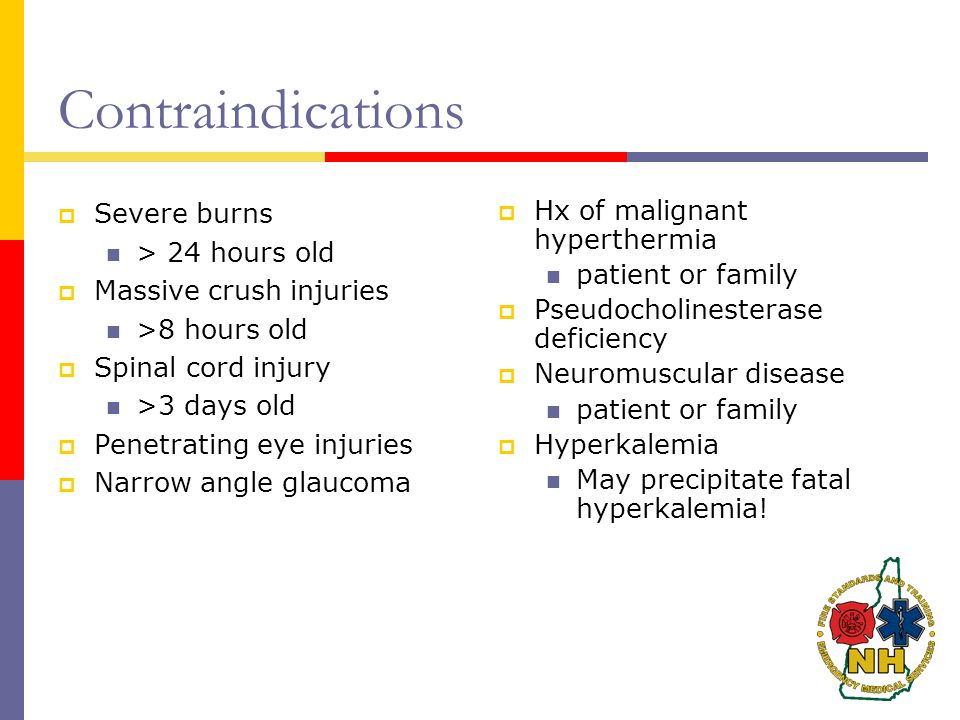 Contraindications  Severe burns > 24 hours old  Massive crush injuries >8 hours old  Spinal cord injury >3 days old  Penetrating eye injuries  Narrow angle glaucoma  Hx of malignant hyperthermia patient or family  Pseudocholinesterase deficiency  Neuromuscular disease patient or family  Hyperkalemia May precipitate fatal hyperkalemia!