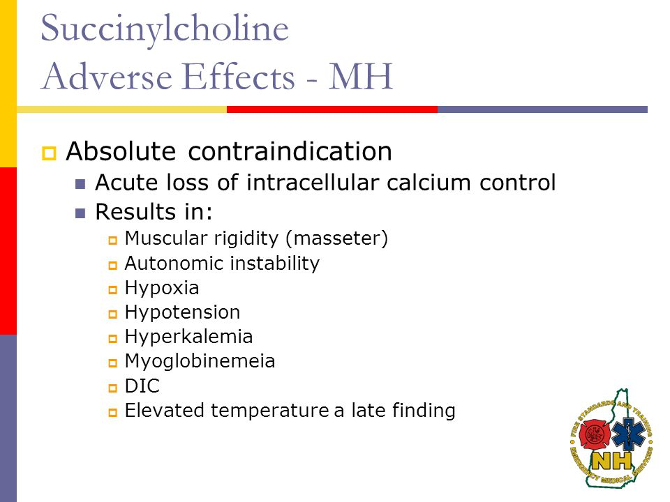 Succinylcholine Adverse Effects - MH  Absolute contraindication Acute loss of intracellular calcium control Results in:  Muscular rigidity (masseter)  Autonomic instability  Hypoxia  Hypotension  Hyperkalemia  Myoglobinemeia  DIC  Elevated temperature a late finding