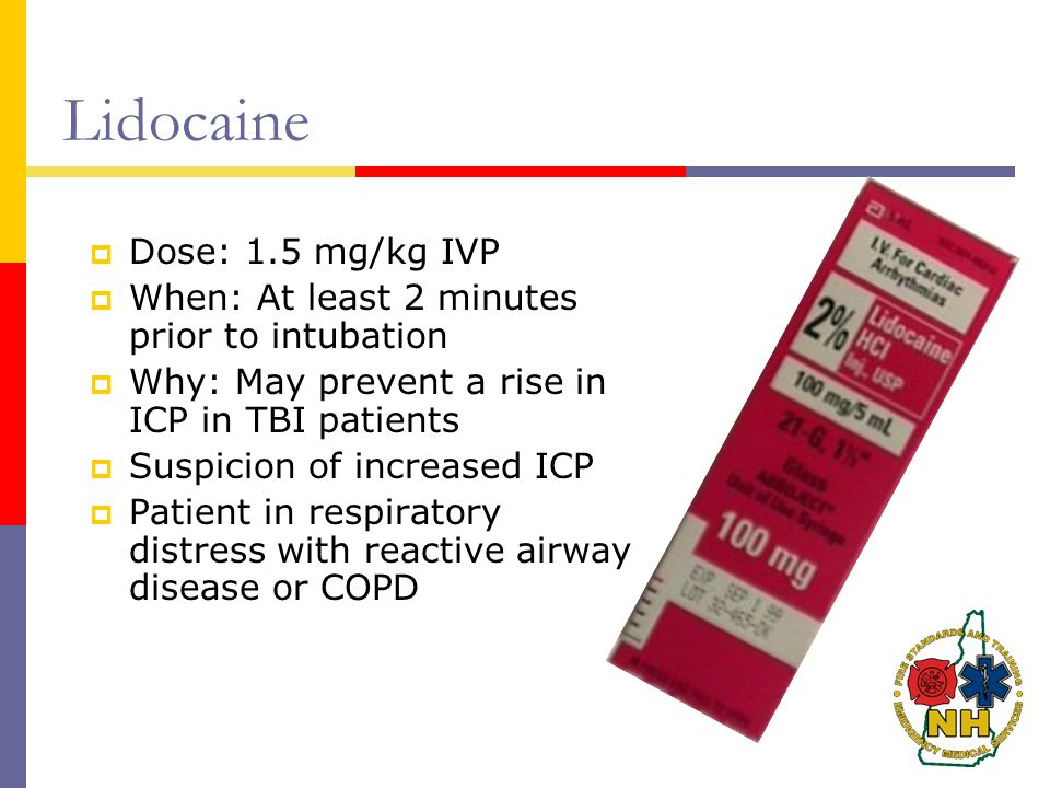 Lidocaine  Dose: 1.5 mg/kg IVP  When: At least 2 minutes prior to intubation  Why: May prevent a rise in ICP in TBI patients  Suspicion of increased ICP  Patient in respiratory distress with reactive airway disease or COPD