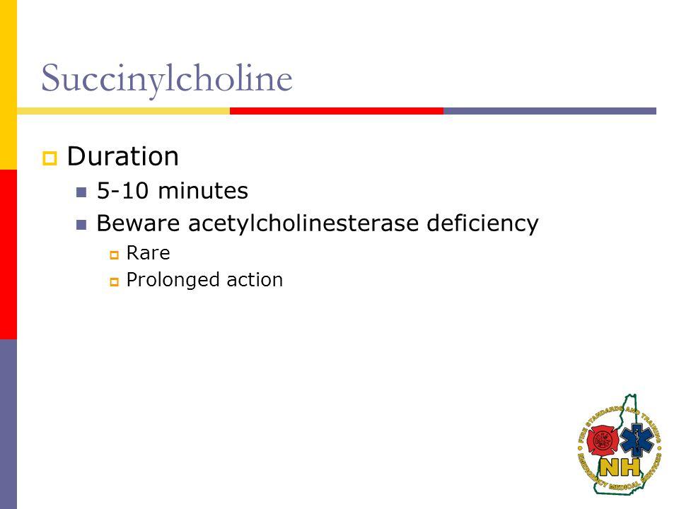 Succinylcholine  Duration 5-10 minutes Beware acetylcholinesterase deficiency  Rare  Prolonged action