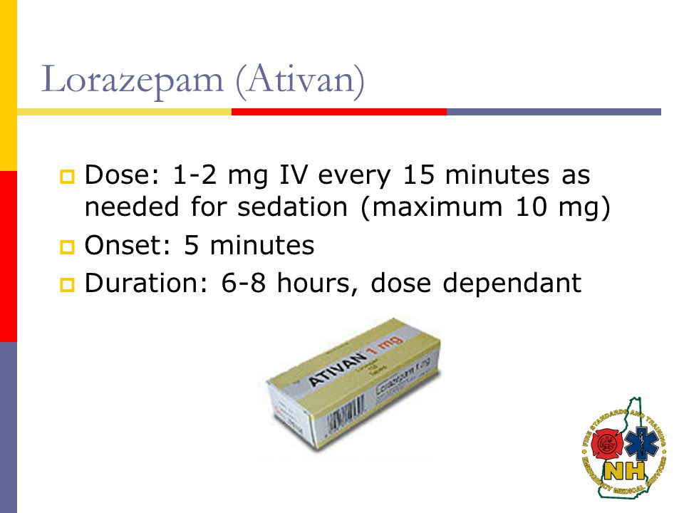Lorazepam (Ativan)  Dose: 1-2 mg IV every 15 minutes as needed for sedation (maximum 10 mg)  Onset: 5 minutes  Duration: 6-8 hours, dose dependant