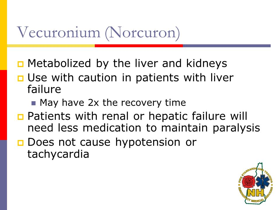 Vecuronium (Norcuron)  Metabolized by the liver and kidneys  Use with caution in patients with liver failure May have 2x the recovery time  Patients with renal or hepatic failure will need less medication to maintain paralysis  Does not cause hypotension or tachycardia