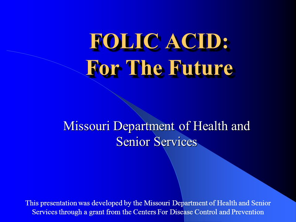 This presentation was developed by the Missouri Department of Health and Senior Services through a grant from the Centers For Disease Control and Prevention FOLIC ACID: For The Future Missouri Department of Health and Senior Services