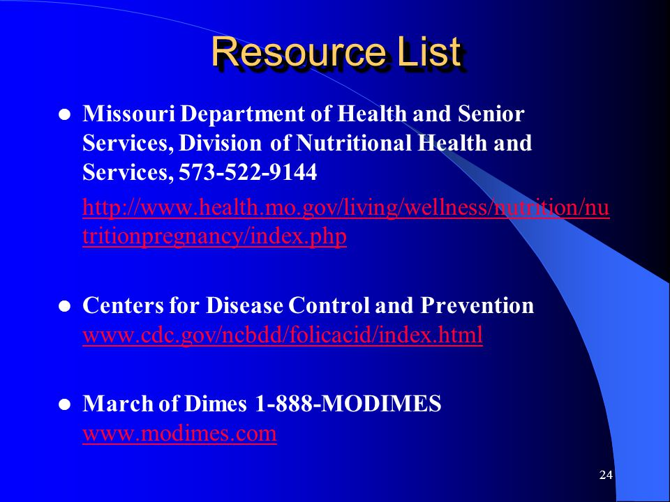 24 Resource List Missouri Department of Health and Senior Services, Division of Nutritional Health and Services, 573-522-9144 http://www.health.mo.gov/living/wellness/nutrition/nu tritionpregnancy/index.php Centers for Disease Control and Prevention www.cdc.gov/ncbdd/folicacid/index.html www.cdc.gov/ncbdd/folicacid/index.html March of Dimes 1-888-MODIMES www.modimes.com www.modimes.com
