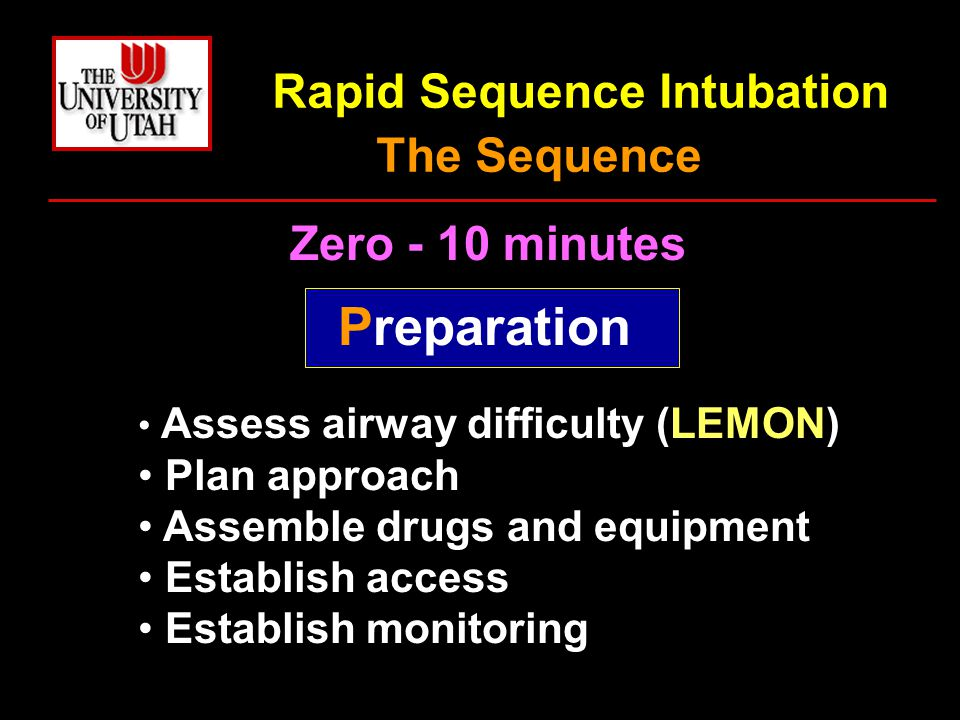 Rapid Sequence Intubation The Sequence Zero - 10 minutes Preparation Assess airway difficulty (LEMON) Plan approach Assemble drugs and equipment Establish access Establish monitoring