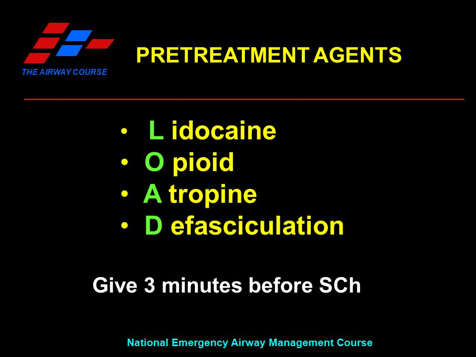THE AIRWAY COURSE National Emergency Airway Management Course L idocaine O pioid A tropine D efasciculation Give 3 minutes before SCh PRETREATMENT AGENTS
