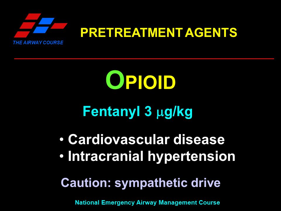 THE AIRWAY COURSE National Emergency Airway Management Course PRETREATMENT AGENTS O PIOID Fentanyl 3  g/kg Cardiovascular disease Intracranial hypert