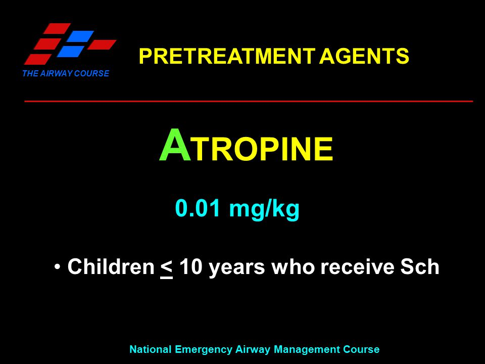 THE AIRWAY COURSE National Emergency Airway Management Course PRETREATMENT AGENTS A TROPINE 0.01 mg/kg Children < 10 years who receive Sch