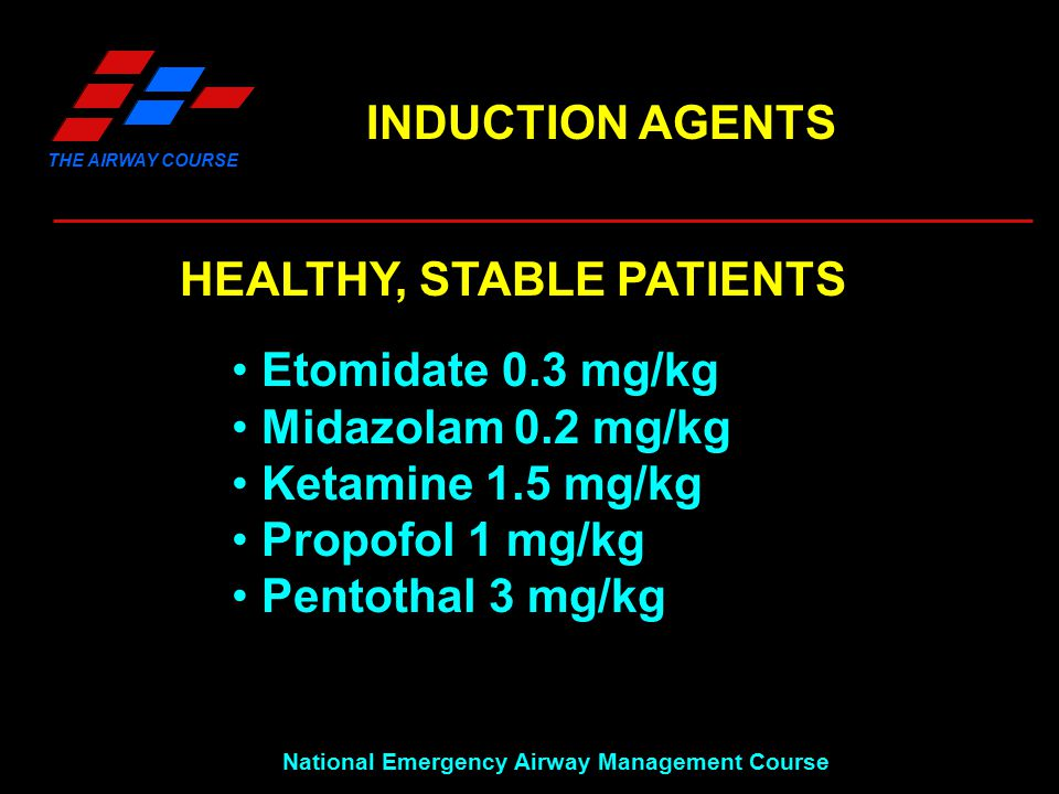 THE AIRWAY COURSE National Emergency Airway Management Course INDUCTION AGENTS HEALTHY, STABLE PATIENTS Etomidate 0.3 mg/kg Midazolam 0.2 mg/kg Ketamine 1.5 mg/kg Propofol 1 mg/kg Pentothal 3 mg/kg