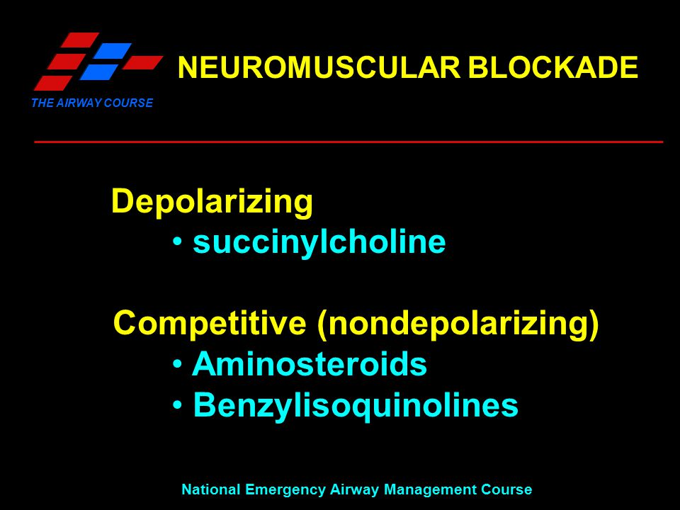 THE AIRWAY COURSE National Emergency Airway Management Course NEUROMUSCULAR BLOCKADE Depolarizing succinylcholine Competitive (nondepolarizing) Aminosteroids Benzylisoquinolines