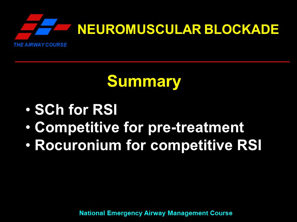 THE AIRWAY COURSE National Emergency Airway Management Course NEUROMUSCULAR BLOCKADE Summary SCh for RSI Competitive for pre-treatment Rocuronium for competitive RSI