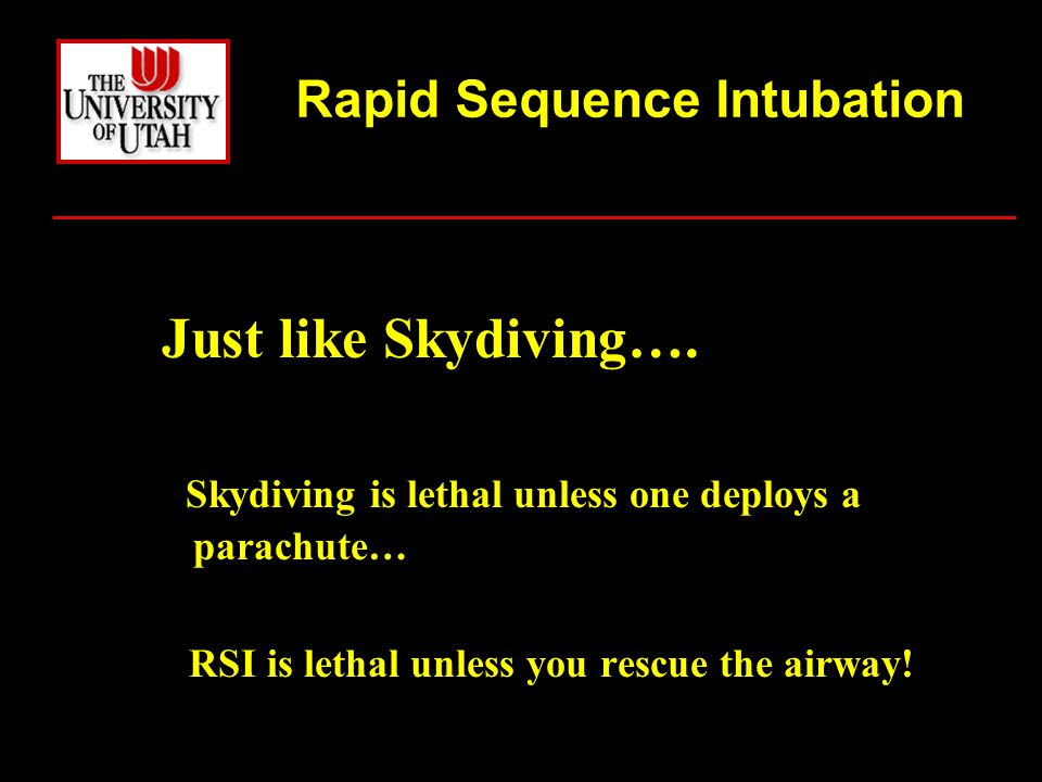 Just like Skydiving…. Skydiving is lethal unless one deploys a parachute… RSI is lethal unless you rescue the airway! Rapid Sequence Intubation