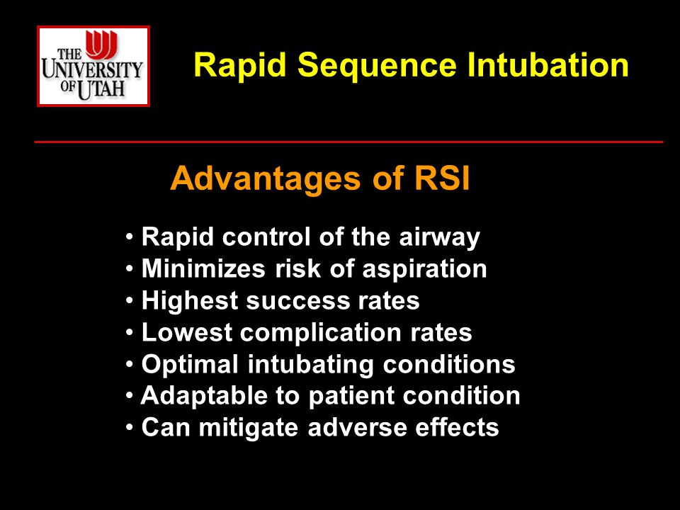Rapid Sequence Intubation Advantages of RSI Rapid control of the airway Minimizes risk of aspiration Highest success rates Lowest complication rates Optimal intubating conditions Adaptable to patient condition Can mitigate adverse effects