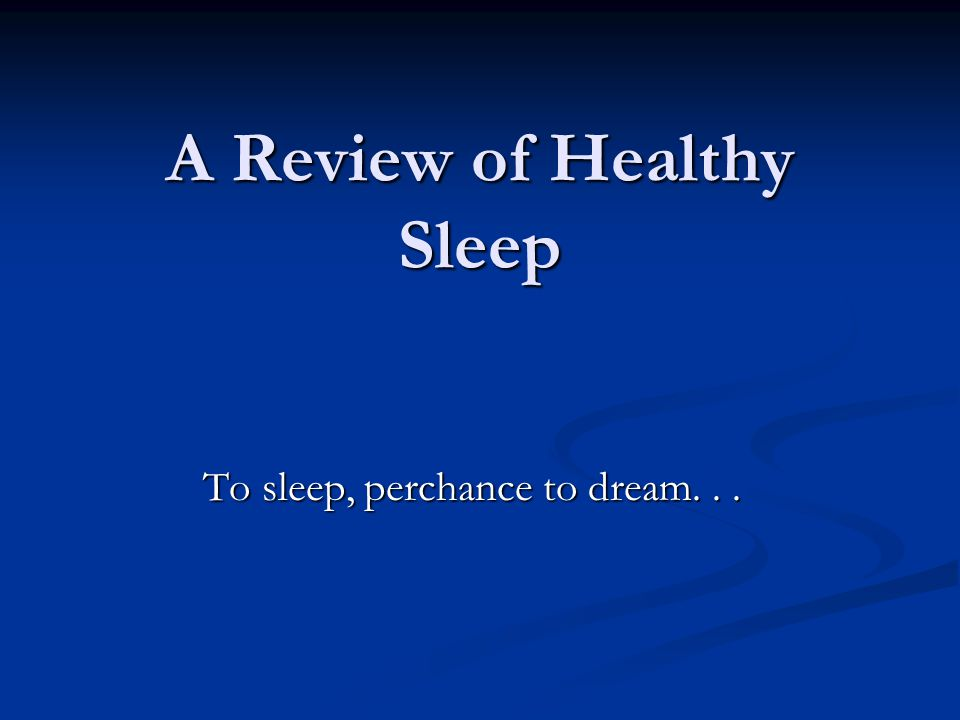 A Review of Healthy Sleep To sleep, perchance to dream...