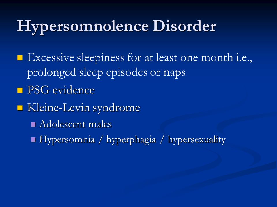 Hypersomnolence Disorder Excessive sleepiness for at least one month i.e., prolonged sleep episodes or naps PSG evidence PSG evidence Kleine-Levin syndrome Kleine-Levin syndrome Adolescent males Adolescent males Hypersomnia / hyperphagia / hypersexuality Hypersomnia / hyperphagia / hypersexuality