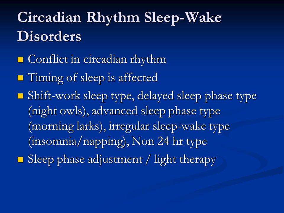 Circadian Rhythm Sleep-Wake Disorders Conflict in circadian rhythm Conflict in circadian rhythm Timing of sleep is affected Timing of sleep is affected Shift-work sleep type, delayed sleep phase type (night owls), advanced sleep phase type (morning larks), irregular sleep-wake type (insomnia/napping), Non 24 hr type Shift-work sleep type, delayed sleep phase type (night owls), advanced sleep phase type (morning larks), irregular sleep-wake type (insomnia/napping), Non 24 hr type Sleep phase adjustment / light therapy Sleep phase adjustment / light therapy