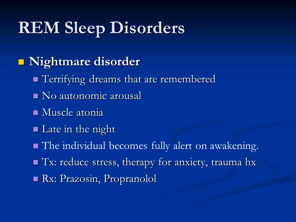 REM Sleep Disorders Nightmare disorder Nightmare disorder Terrifying dreams that are remembered Terrifying dreams that are remembered No autonomic arousal No autonomic arousal Muscle atonia Muscle atonia Late in the night Late in the night The individual becomes fully alert on awakening.