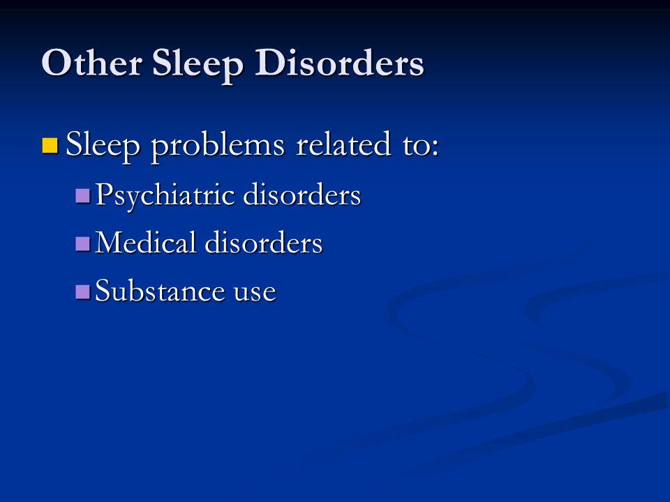 Other Sleep Disorders Sleep problems related to: Sleep problems related to: Psychiatric disorders Psychiatric disorders Medical disorders Medical disorders Substance use Substance use