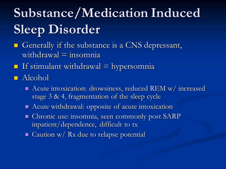 Substance/Medication Induced Sleep Disorder Generally if the substance is a CNS depressant, withdrawal = insomnia Generally if the substance is a CNS depressant, withdrawal = insomnia If stimulant withdrawal = hypersomnia If stimulant withdrawal = hypersomnia Alcohol Alcohol Acute intoxication: drowsiness, reduced REM w/ increased stage 3 & 4, fragmentation of the sleep cycle Acute intoxication: drowsiness, reduced REM w/ increased stage 3 & 4, fragmentation of the sleep cycle Acute withdrawal: opposite of acute intoxication Acute withdrawal: opposite of acute intoxication Chronic use: insomnia, seen commonly post SARP inpatient/dependence, difficult to tx Chronic use: insomnia, seen commonly post SARP inpatient/dependence, difficult to tx Caution w/ Rx due to relapse potential Caution w/ Rx due to relapse potential