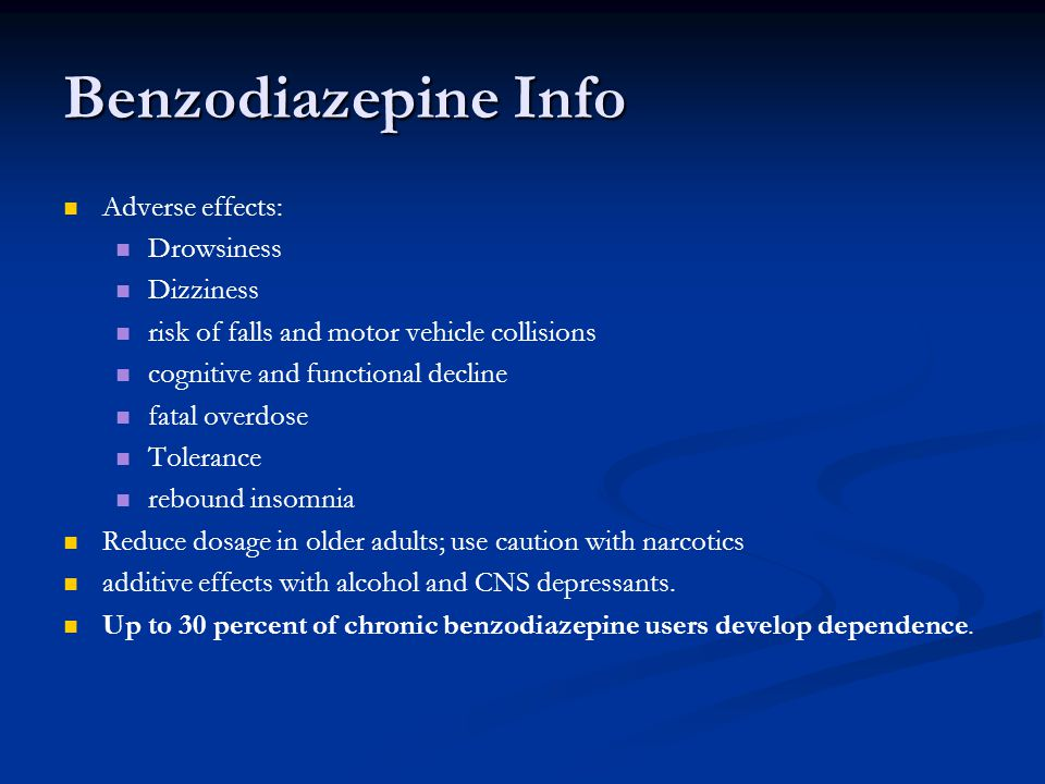 Benzodiazepine Info Adverse effects: Drowsiness Dizziness risk of falls and motor vehicle collisions cognitive and functional decline fatal overdose Tolerance rebound insomnia Reduce dosage in older adults; use caution with narcotics additive effects with alcohol and CNS depressants.