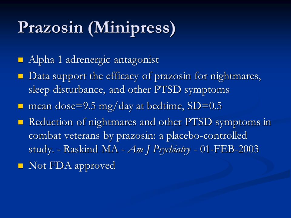 Prazosin (Minipress) Alpha 1 adrenergic antagonist Alpha 1 adrenergic antagonist Data support the efficacy of prazosin for nightmares, sleep disturbance, and other PTSD symptoms Data support the efficacy of prazosin for nightmares, sleep disturbance, and other PTSD symptoms mean dose=9.5 mg/day at bedtime, SD=0.5 mean dose=9.5 mg/day at bedtime, SD=0.5 Reduction of nightmares and other PTSD symptoms in combat veterans by prazosin: a placebo-controlled study.