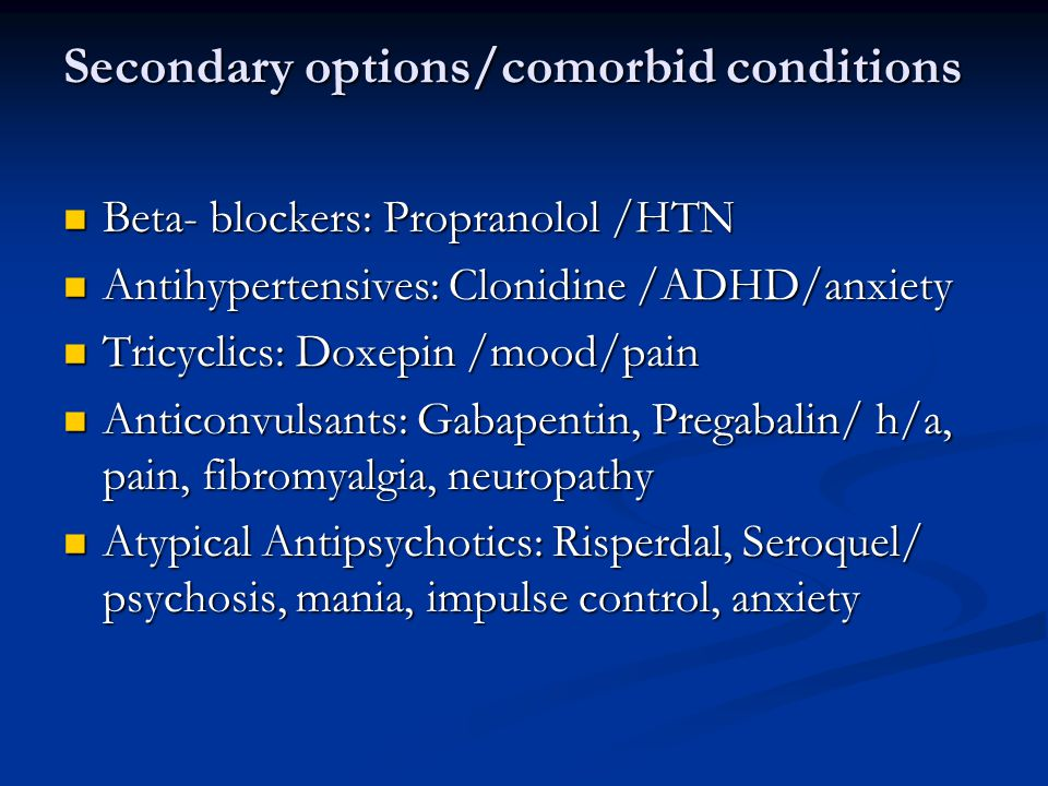 Secondary options/comorbid conditions Beta- blockers: Propranolol /HTN Beta- blockers: Propranolol /HTN Antihypertensives: Clonidine /ADHD/anxiety Antihypertensives: Clonidine /ADHD/anxiety Tricyclics: Doxepin /mood/pain Tricyclics: Doxepin /mood/pain Anticonvulsants: Gabapentin, Pregabalin/ h/a, pain, fibromyalgia, neuropathy Anticonvulsants: Gabapentin, Pregabalin/ h/a, pain, fibromyalgia, neuropathy Atypical Antipsychotics: Risperdal, Seroquel/ psychosis, mania, impulse control, anxiety Atypical Antipsychotics: Risperdal, Seroquel/ psychosis, mania, impulse control, anxiety