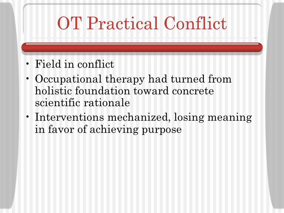 OT Practical Design Occupational therapy clarified in accordance with the medical model Pathological conditions better understood Use of technology to intercede with dysfunction increased
